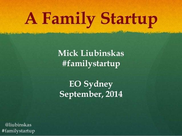 A Family Startup  @liubinskas  #familystartup  Mick Liubinskas  #familystartup  EO Sydney  September, 2014