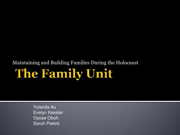 The Family Unit<br /> Maintaining and Building Families During the Holocaust <br />Yulanda Au <br />Evelyn Kessler<br />Os...