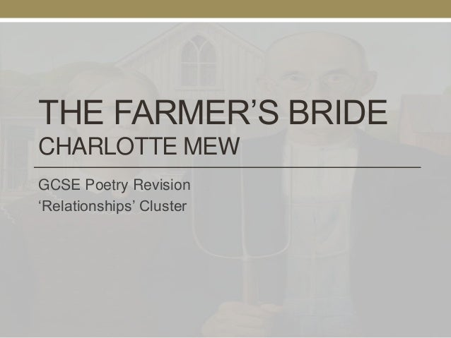 an analysis of the poem the farmers bride by charlotte mew Comments & analysis: three summer's since i chose a maid, / too young may be  - but more's to do / at harvest ti.