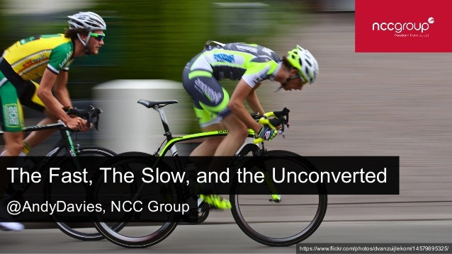 The Fast, The Slow, and the Unconverted https://www.flickr.com/photos/dvanzuijlekom/14579895325/ @AndyDavies, NCC Group