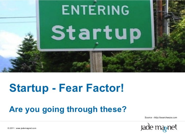 ©  2011  |  www.jademagnet.com Startup - Fear Factor! Are you going through these? Source - http://searcheeze.com