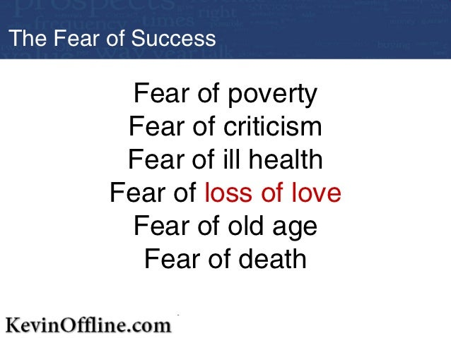 the fear of success Fear of success: (achievemephobia, fear of success and fear of moving forward) 1: fear of success: a persistent, abnormal, and unwarranted fear of success, despite conscious understanding by the phobic individual and reassurance by others that there is no danger.