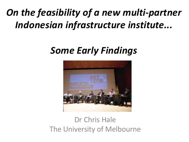 On the feasibility of a new multi-partner Indonesian infrastructure institute... Some Early Findings  Dr Chris Hale The Un...