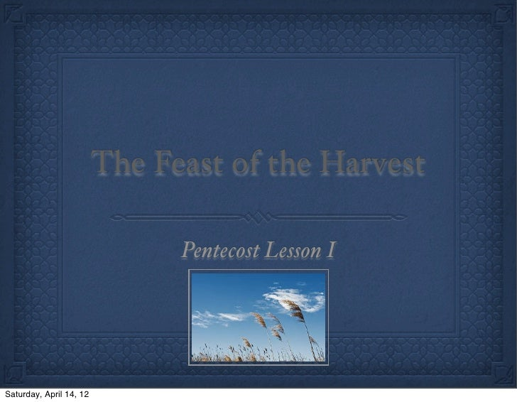 The Feast of the Harvest                               Pentecost Lesson ISaturday, April 14, 12