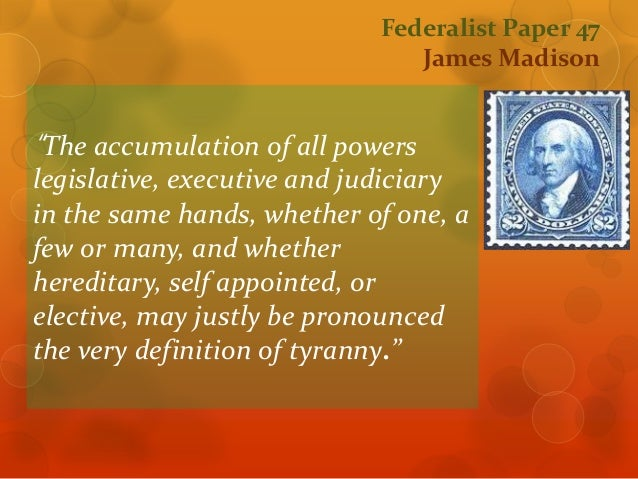 federalist paper 47 This paper seeks to focus on sections federalist paper federalist papers #47 in this essay, the principle of separation of power is addressed at the time, the constitution was opposed, as it was perceived to breach separation of power those against asserted that the three arms of government are not adequately distinct and.