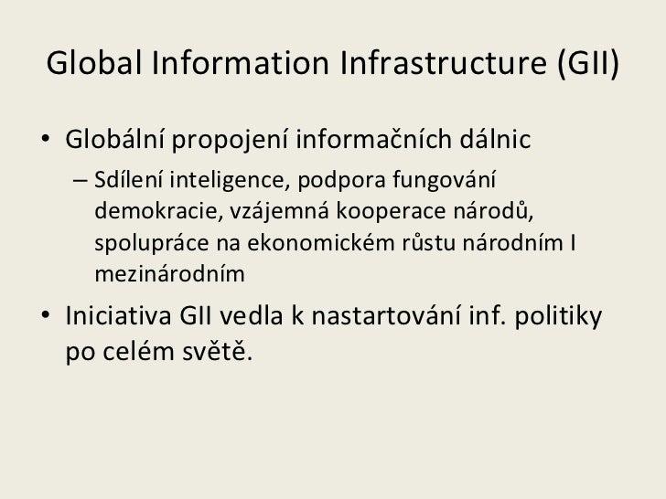 Global Information Infrastructure (GII) <ul><li>Globální propojení informačních dálnic  </li></ul><ul><ul><li>Sdílení inte...