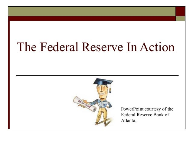 The Federal Reserve In Action PowerPoint courtesy of the Federal Reserve Bank of Atlanta.