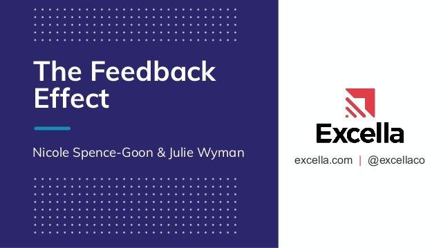 excella.com   @excellaco The Feedback Effect Nicole Spence-Goon & Julie Wyman