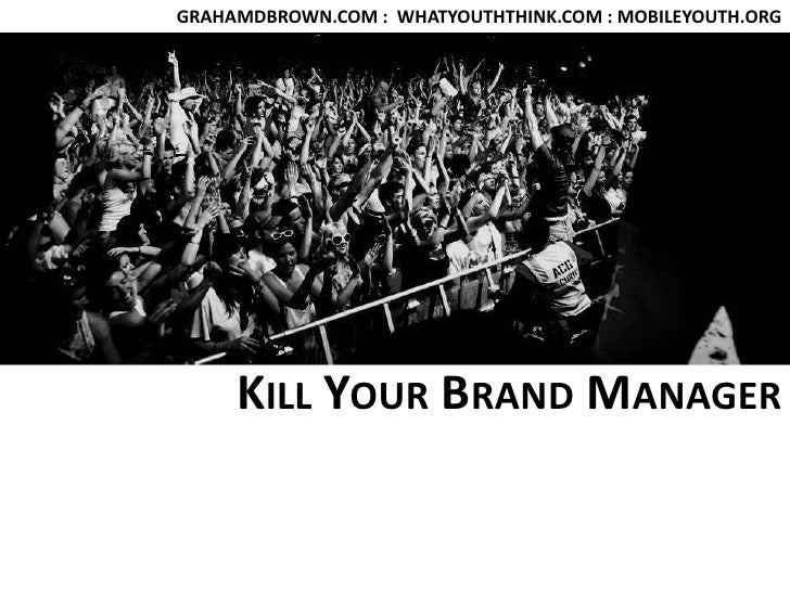 GRAHAMDBROWN.COM :  WHATYOUTHTHINK.COM : MOBILEYOUTH.ORG<br />Kill Your Brand Manager<br />