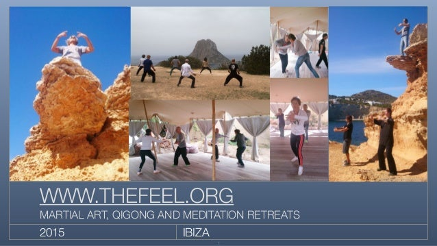 IBIZA2015 WWW.THEFEEL.ORG MARTIAL ART, QIGONG AND MEDITATION RETREATS 1