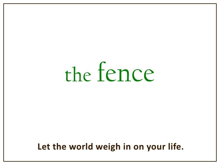 the fence<br />Let the world weigh in on your life.<br />