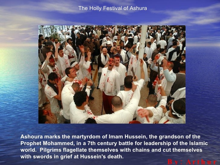 The Holly Festival of Ashura     Ashoura marks the martyrdom of Imam Hussein, the grandson of the Prophet Mohammed, in a 7...