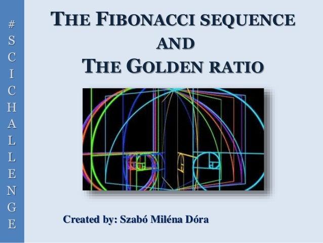# S C I C H A L L E N G E THE FIBONACCI SEQUENCE AND THE GOLDEN RATIO Created by: Szabó Miléna Dóra