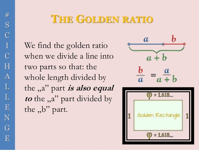 # S C I C H A L L E N G E THE GOLDEN RATIO We find the golden ratio when we divide a line into two parts so that: the whol...