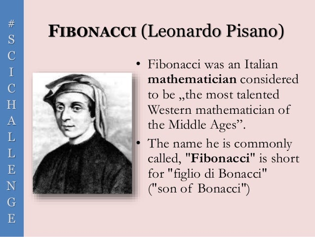 """# S C I C H A L L E N G E FIBONACCI (Leonardo Pisano) • Fibonacci was an Italian mathematician considered to be """"the most ..."""