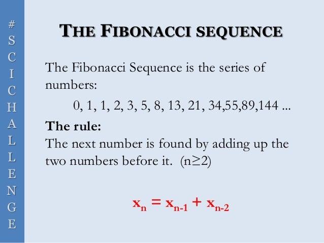 # S C I C H A L L E N G E THE FIBONACCI SEQUENCE The Fibonacci Sequence is the series of numbers: 0, 1, 1, 2, 3, 5, 8, 13,...