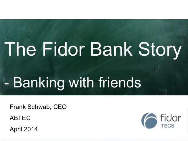 The Fidor Bank Story - Banking with friends Frank Schwab, CEO ABTEC April 2014