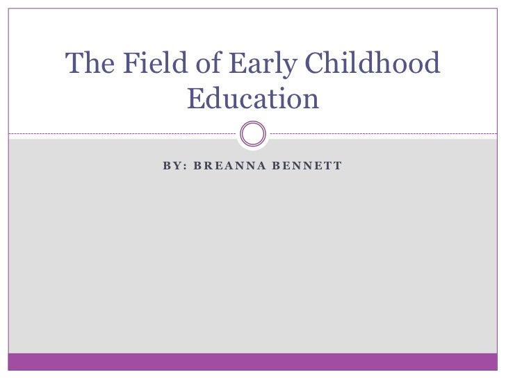 The Field of Early Childhood         Education       BY: BREANNA BENNETT