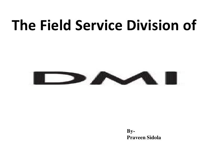 The Field Service Division of                  By-                  Praveen Sidola