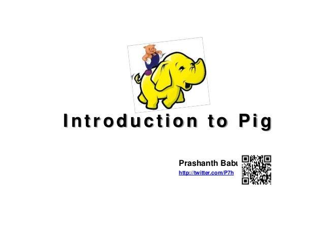 Introduction to Pig          Prashanth Babu          http://twitter.com/P7h