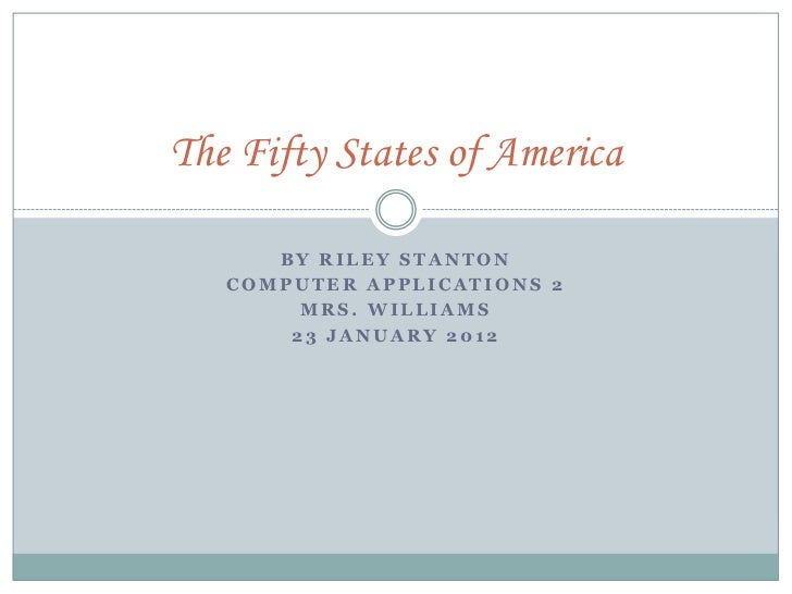 The Fifty States of America      BY RILEY STANTON   COMPUTER APPLICATIONS 2        MRS. WILLIAMS       23 JANUARY 2012