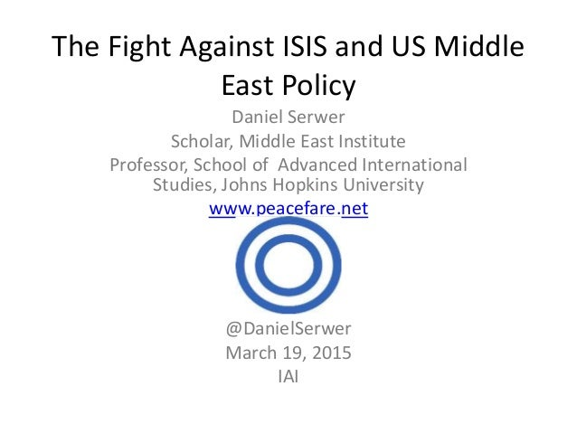 The Fight Against ISIS and US Middle East Policy Daniel Serwer Scholar, Middle East Institute Professor, School of Advance...