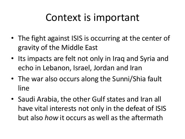 Context is important • The fight against ISIS is occurring at the center of gravity of the Middle East • Its impacts are f...