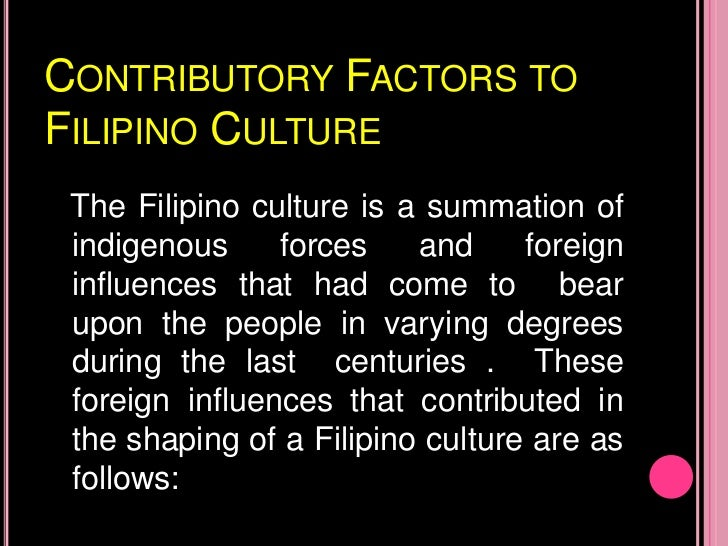 filipino culture and values The filipino culture and values 2 filipino culture- is the summation of indigenous forces and foreign influences that had come to bear upon the people in varying degrees during the last centuries 3 cotributory factors to filipino culture malays chinese indian hindu spanish americans 4 the filipino cultural perspectives 1.