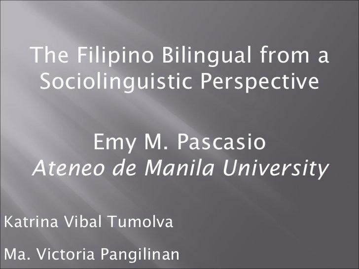The Filipino Bilingual from a Sociolinguistic Perspective Emy M. Pascasio Ateneo de Manila University Katrina Vibal Tumolv...