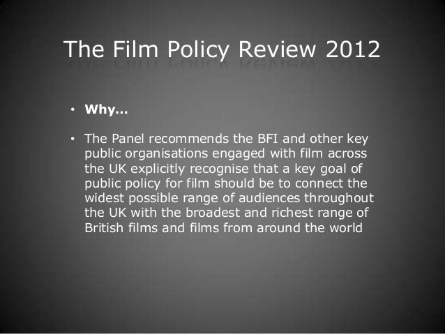 The Film Policy Review 2012• Why…• The Panel recommends the BFI and other key  public organisations engaged with film acro...