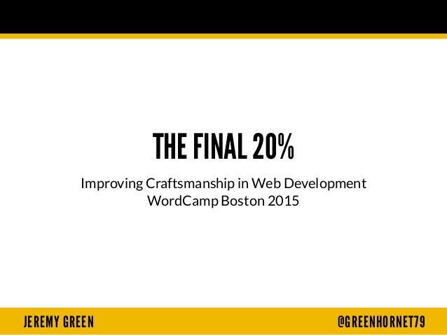 JEREMY GREEN @GREENHORNET79 THE FINAL 20% Improving Craftsmanship in Web Development WordCamp Boston 2015