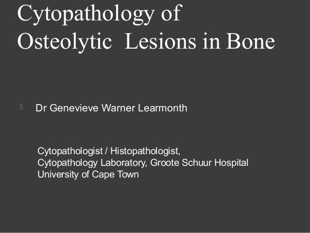 Cytopathology ofOsteolytic Lesions in Bone   Dr Genevieve Warner Learmonth    Cytopathologist / Histopathologist,    Cyto...