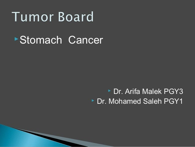  Stomach   Cancer                     Dr. Arifa Malek PGY3                Dr. Mohamed Saleh PGY1