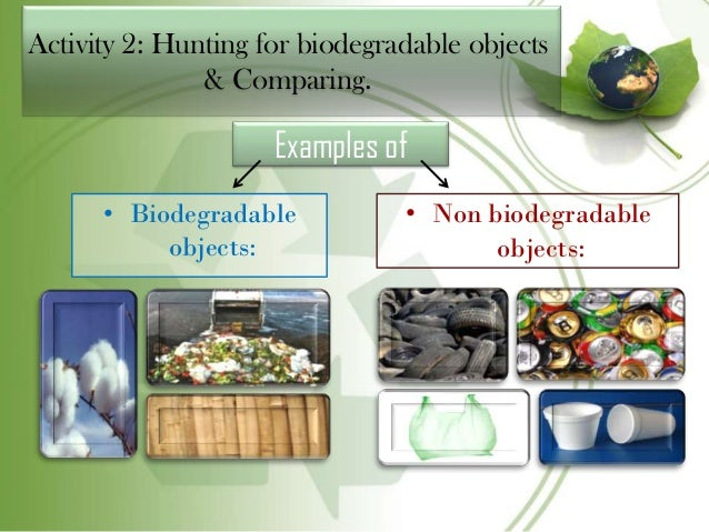 use of biodegradable and non biodegradable materials Biodegradable substances biodegradable matter is generally organic materials such as plant and animal matter and other substances originating from living organisms, or artificial materials that are similar enough to plant and animal matter to be put to use by microorganisms.