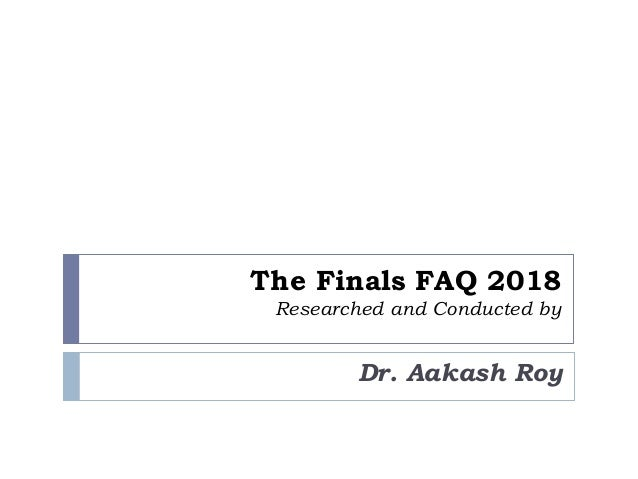 The Finals FAQ 2018 Researched and Conducted by Dr. Aakash Roy