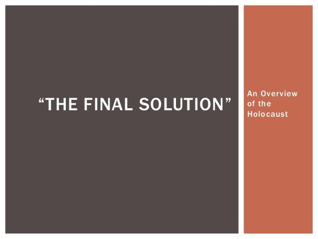 """An Overview of the Holocaust """"THE FINAL SOLUTION"""""""