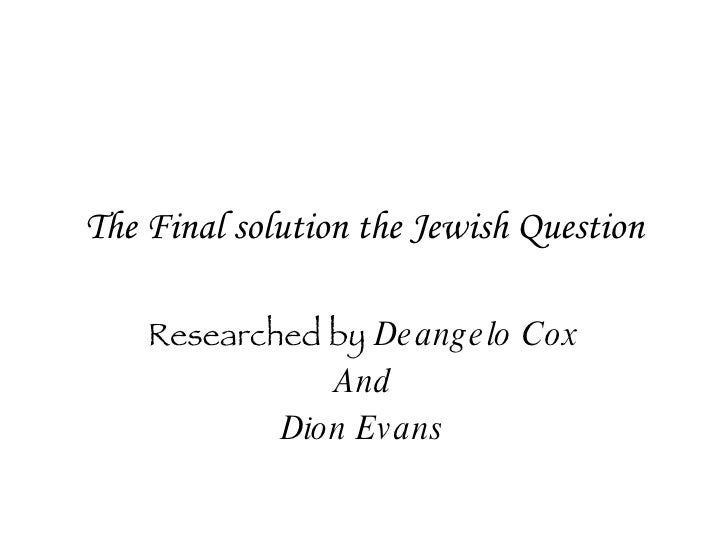 The Final solution the Jewish Question Researched by   Deangelo Cox And Dion Evans