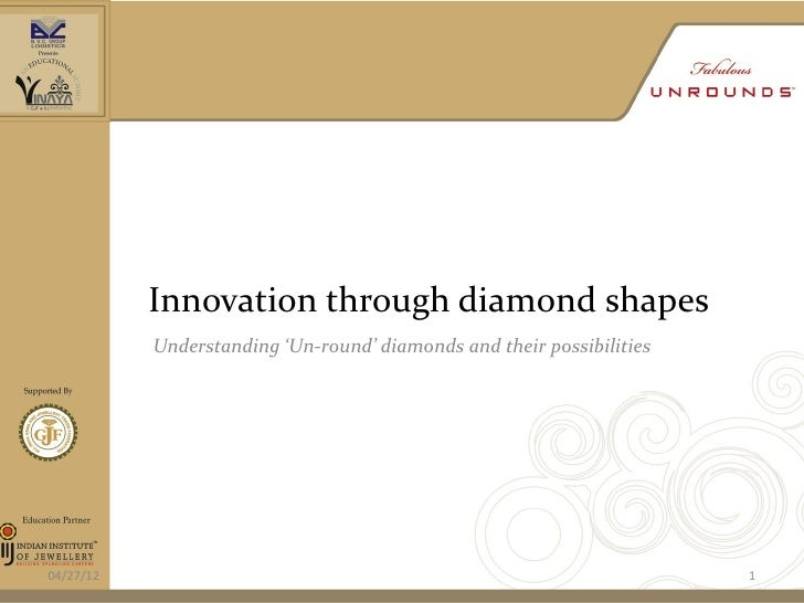 Innovation through diamond shapes           Understanding 'Un-round' diamonds and their possibilities04/27/12             ...