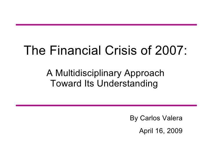 The Financial Crisis of 2007:     A Multidisciplinary Approach      Toward Its Understanding                          By C...