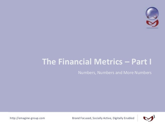 http://emagine-group.com Brand Focused, Socially Active, Digitally Enabled The Financial Metrics – Part I Numbers, Numbers...