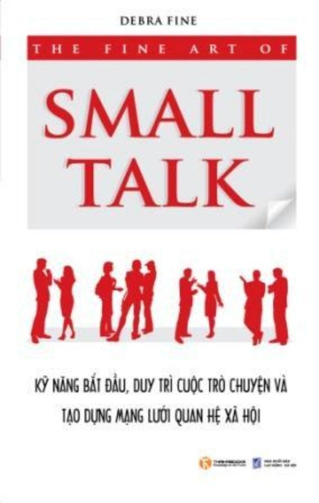 The Fine Art of SMALL TALK KỸ NĂNG BẮT ĐẦU, DUY TRÌ CUỘC TRÒ CHUYỆN VÀ TẠO DỰNG MẠNG LƯỚI QUAN HỆ XÃ HỘI Tác giả: Debra Fi...