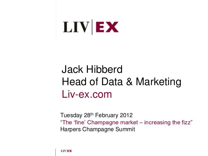"Jack HibberdHead of Data & MarketingLiv-ex.comTuesday 28th February 2012""The ""fine"" Champagne market – increasing the fizz..."