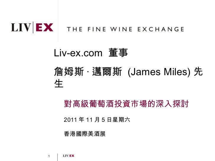 Liv-ex.com  董事 詹姆斯 · 邁爾斯  ( James Miles) 先生 對高級葡萄酒投資市場的深入探討 2011 年 11 月 5 日星期六 香港國際美酒展