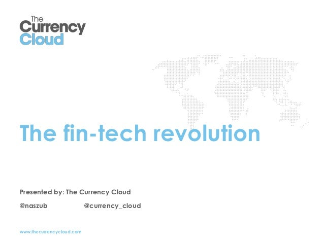 The fin-tech revolutionPresented by: The Currency Cloud@naszub                    @currency_cloudwww.thecurrencycloud.com