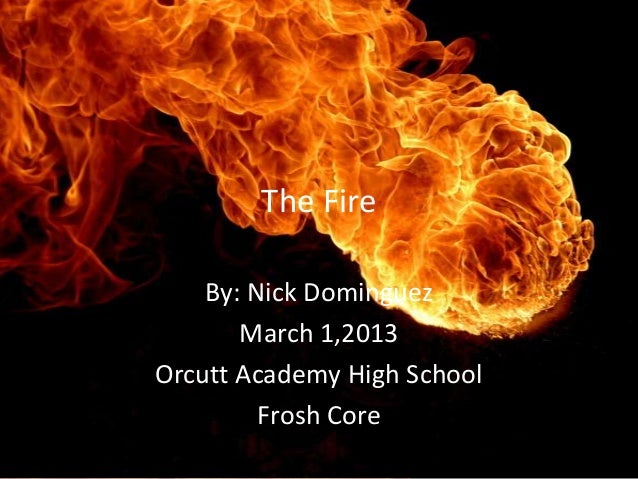 The Fire    By: Nick Dominguez       March 1,2013Orcutt Academy High School         Frosh Core