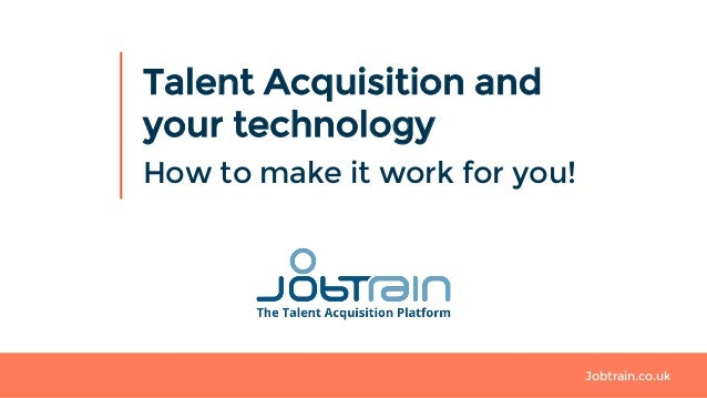 Jobtrain.co.uk Talent Acquisition and your technology How to make it work for you!