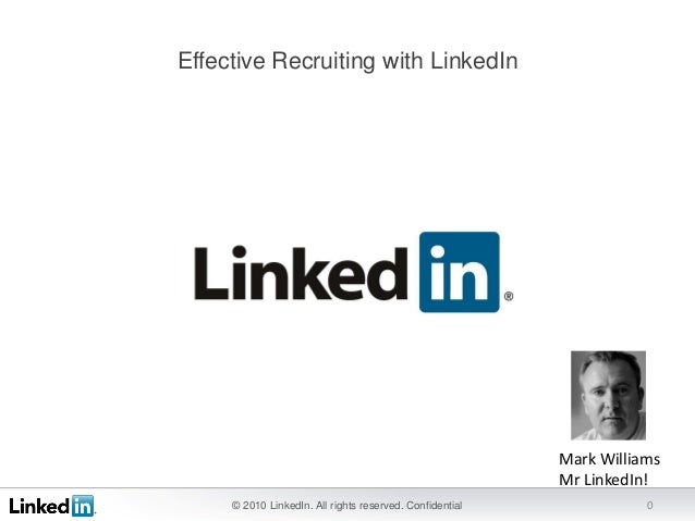 © 2010 LinkedIn. All rights reserved. Confidential 0 Effective Recruiting with LinkedIn Mark Williams Mr LinkedIn!