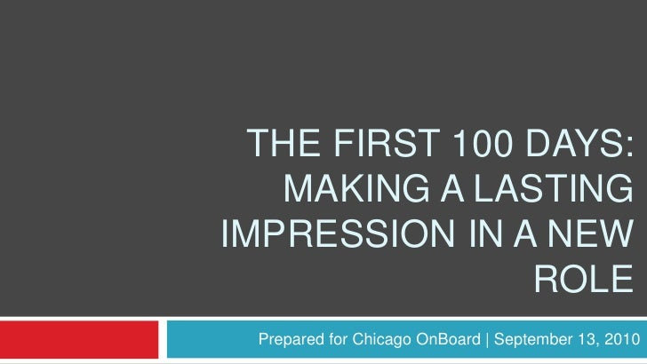 The first 100 Days: Making a lasting impression in a new role<br />Prepared for Chicago OnBoard | September 13, 2010<br />