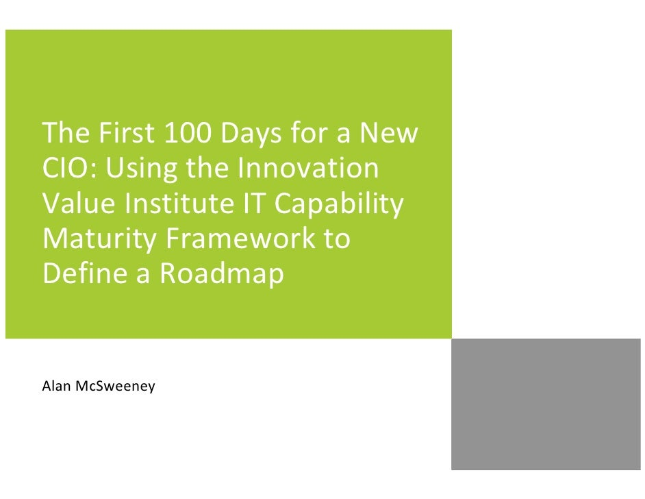 The First 100 Days for a NewCIO: Using the InnovationValue Institute IT CapabilityMaturity Framework toDefine a RoadmapAla...