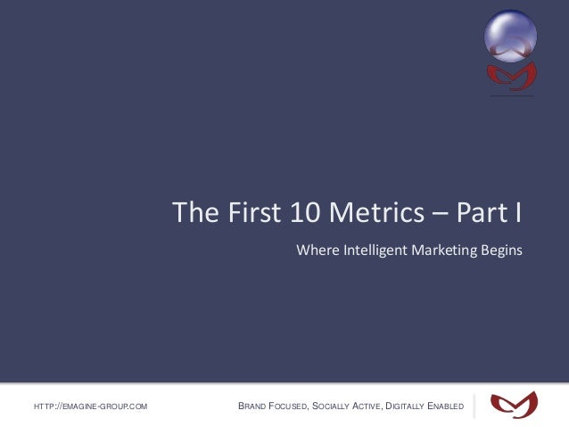 HTTP://EMAGINE-GROUP.COM BRAND FOCUSED, SOCIALLY ACTIVE, DIGITALLY ENABLED The First 10 Metrics – Part I Where Intelligent...